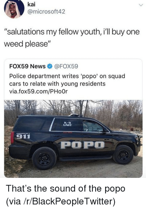 """salutations: kai  @microsoft42  """"salutations my fellow youth, i'll buy one  weed please""""  FOX59 News@FOX59  Police department writes 'popo' on squad  cars to relate with young residents  via.fox59.com/PHo0r  K-9  UNIT  911  POP <p>That&rsquo;s the sound of the popo (via /r/BlackPeopleTwitter)</p>"""