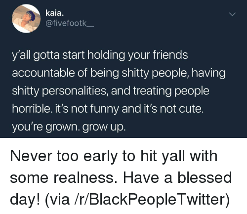 realness: kaia.  @fivefootk  y'all gotta start holding your friends  accountable of being shitty people, having  shitty personalities, and treating people  horrible. it's not funny and it's not cute.  you're grown. grow up <p>Never too early to hit yall with some realness. Have a blessed day! (via /r/BlackPeopleTwitter)</p>