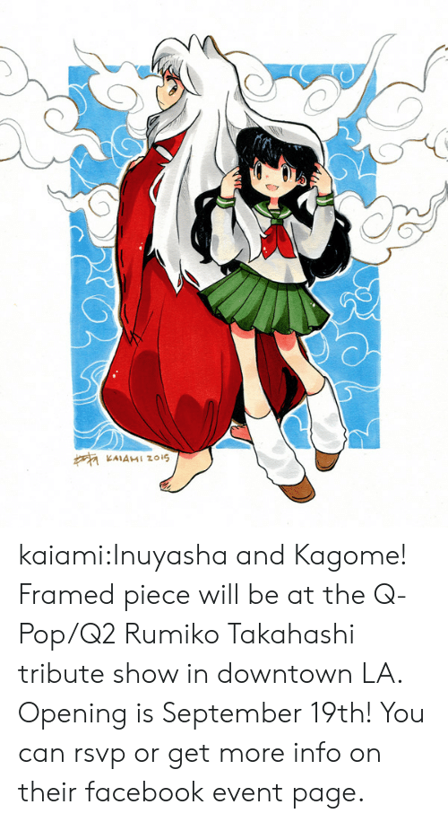 downtown: KAIAMI Zzois kaiami:Inuyasha and Kagome! Framed piece will be at the Q-Pop/Q2 Rumiko Takahashi tribute show in downtown LA. Opening is September 19th! You can rsvp or get more info on their facebook event page.