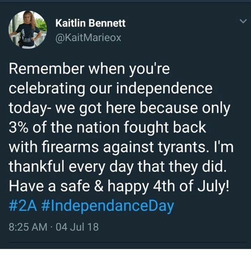 Memes, 4th of July, and Happy: Kaitlin Bennett  aKaitMarieox  Remember when you're  celebrating our independence  today-we got here because only  3% of the nation fought back  with firearms against tyrants. I'm  thankful every day that they did.  Have a safe & happy 4th of July!  #2A #IndependanceDay  8:25 AM 04 Jul 18