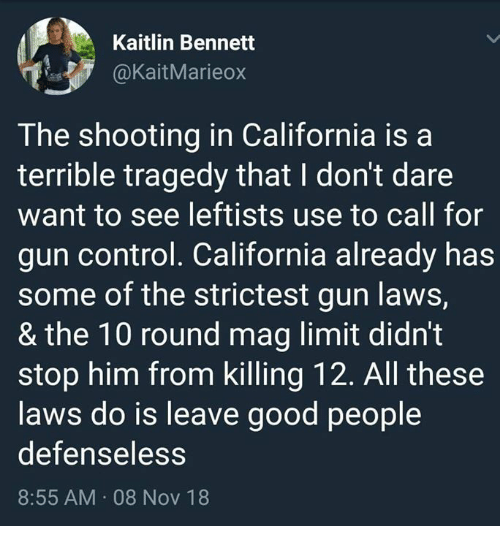 Bennett: Kaitlin Bennett  @KaitMarieo>x  The shooting in California isa  terrible tragedy that I don't dare  want to see leftists use to call for  gun control. California already has  some of the strictest gun laws,  & the 10 round mag limit didnt  stop him from killing 12. All these  laws do is leave good people  defenseless  8:55 AM 08 Nov 18
