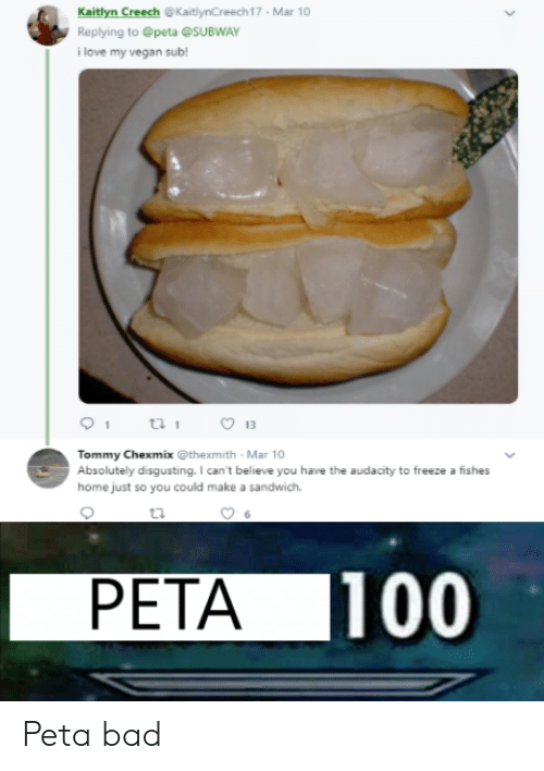 Fishes: Kaitlyn Creech @KaitlynCreech17 Mar 10  Replying to @peta @SUBWAY  i love my vegan sub!  13  Tommy Chexmix @thexmith Mar 10  Absolutely disgusting. I can't believe you have the audacity to freeze a fishes  home just so you could make a sandwich.  PETA 100 Peta bad