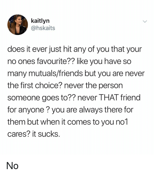 Friends, Memes, and Never: kaitlyn  @hskaits  does it ever just hit any of you that your  no ones favourite?? like you have so  many mutuals/friends but you are never  the first choice? never the person  someone goes to?? never THAT friend  for anyone you are always there for  them but when it comes to you no1  cares? it sucks No