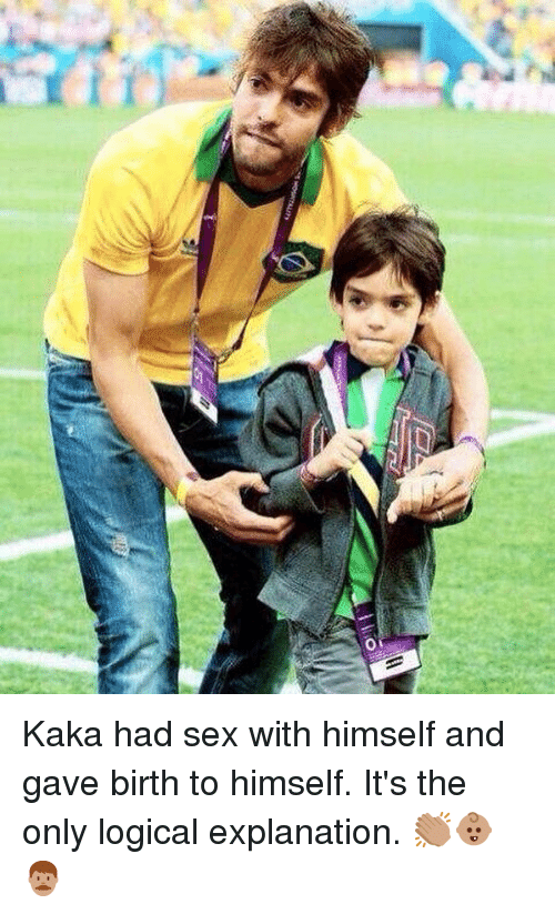 kaka: Kaka had sex with himself and gave birth to himself. It's the only logical explanation. 👏🏽👶🏽👨🏽