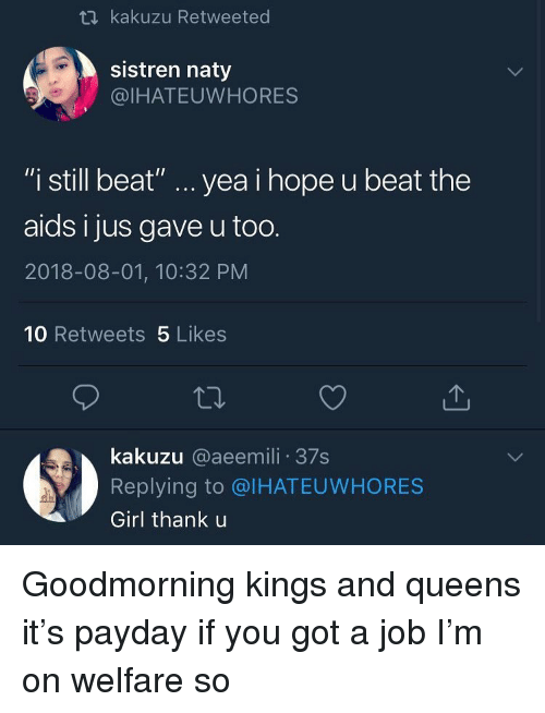"payday: kakuzu Retweeted  sistren naty  @IHATEUWHORES  ""i still beat"" yea i hope u beat the  aids i jus gave u too.  2018-08-01, 10:32 PM  10 Retweets 5 Likes  kakuzu @aeemili 37s  Replying to @IHATEUWHORES  Girl thank u Goodmorning kings and queens it's payday if you got a job I'm on welfare so"