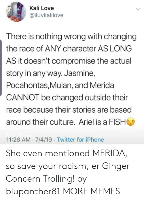 Trolling: Kali Love  @iluvkalilove  There is nothing wrong with changing  the race of ANY character AS LONG  AS it doesn't compromise the actual  story in any way. Jasmine,  Pocahontas,Mulan, and Merida  CANNOT be changed outside their  race because their stories are based  around their culture. Ariel is a FISH  Kaf TMaore  11:28 AM 7/4/19 Twitter for iPhone She even mentioned MERIDA, so save your racism, er Ginger Concern Trolling! by blupanther81 MORE MEMES