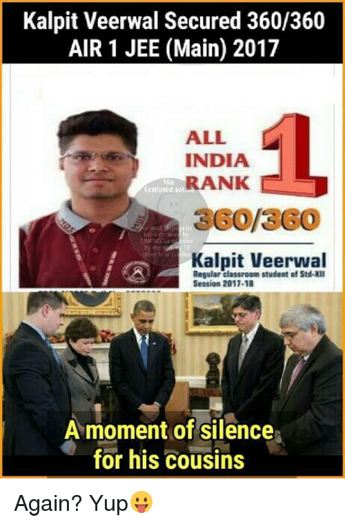 Jees: Kalpit Veerwal Secured 360/360  AIR 1 JEE (Main) 2017  ALL  L  INDIA  RANK  Confused Ma  UNESCO  Kalpit Veerwal  Regular classroom student of Std-XII  Session 2017-18  A moment of silence  for his cousins Again? Yup😛