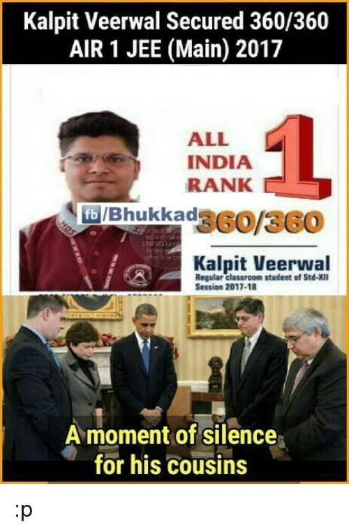 Jees: Kalpit Veerwal Secured 360/360  AIR 1 JEE (Main) 2017  ALL  L  INDIA  RANK  Regular classroom student of Std XII  Session 2017-18  A moment of silence  for his cousins :p