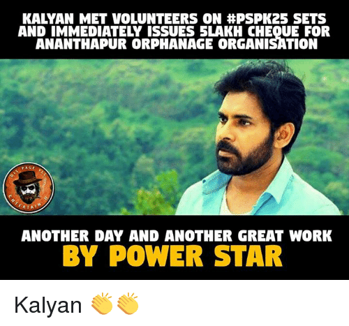 Great Work: KALYAN MET VOLUNTEERS ON #PSPK25 SETS  AND IMMEDIATELY ISSUES SLAKH CHEQUE FOR  ANANTHAPUR ORPHANAGE ORGANISATION  PAGE  ANOTHER DAY AND ANOTHER GREAT WORK  BY POWER STAR Kalyan 👏👏