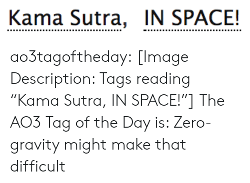 """difficult: Kama Sutra, IN SPACE! ao3tagoftheday:  [Image Description: Tags reading """"Kama Sutra, IN SPACE!""""]  The AO3 Tag of the Day is: Zero-gravity might make that difficult"""