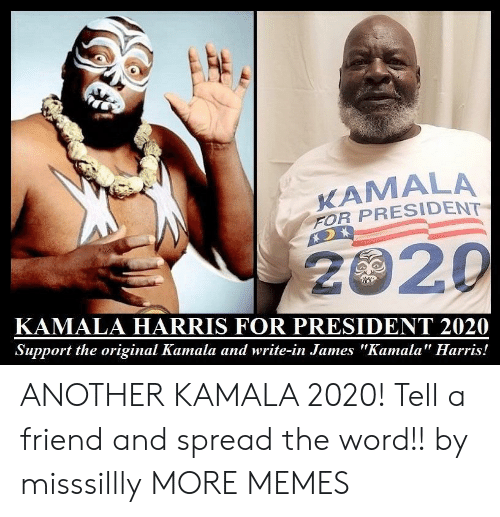 "harris: KAMALA  FOR PRESIDENT  2020  KAMALA HARRIS FOR PRESIDENT 2020  Support the original Kamala and write-in James ""Kamala"" Harris! ANOTHER KAMALA 2020! Tell a friend and spread the word!! by misssillly MORE MEMES"