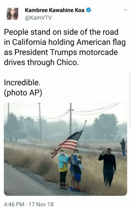 American, American Flag, and California: Kambree Kawahine Koa  @KamVTV  People stand on side of the road  in California holding American flag  as President Trumps motorcade  drives through Chico.  Incredible.  (photo AP)  4:46 PM 17 Nov 18