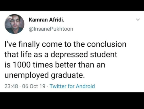 Android, Life, and Twitter: Kamran Afridi.  @InsanePukhtoon  I've finally come to the conclusion  that life as a depressed student  is 1000 times better than an  unemployed graduate.  23:48 06 Oct 19 Twitter for Android