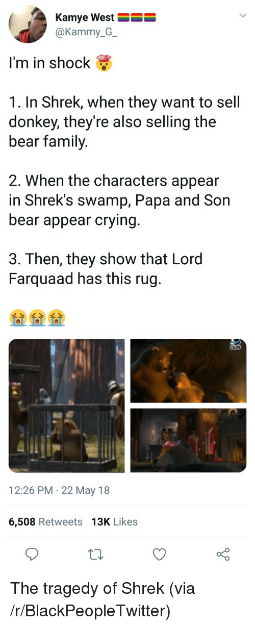 Blackpeopletwitter, Crying, and Donkey: Kamye West  @Kammy_G_  I'm in shock &  1. In Shrek, when they want to sell  donkey, they're also selling the  bear family  2. When the characters appear  in Shrek's swamp, Papa and Son  bear appear crying  3. Then, they show that Lord  Farquaad has this rug  LGDV  12:26 PM 22 May 18  6,508 Retweets 13K Likes <p>The tragedy of Shrek (via /r/BlackPeopleTwitter)</p>