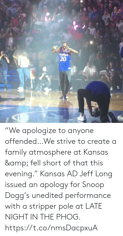 "late night: KANBAS  20 ""We apologize to anyone offended…We strive to create a family atmosphere at Kansas & fell short of that this evening.""   Kansas AD Jeff Long issued an apology for Snoop Dogg's unedited performance with a stripper pole at LATE NIGHT IN THE PHOG. https://t.co/nmsDacpxuA"
