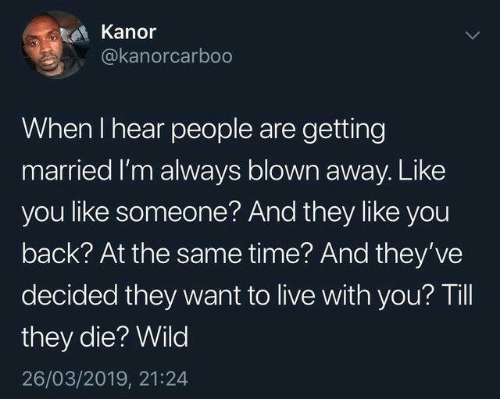 Dank, Live, and Time: Kanor  @kanorcarboo  When I hear people are getting  married I'm always blown away. Like  you like someone? And they like you  back? At the same time? And they've  decided they want to live with you? Till  they die? Wild  26/03/2019, 21:24