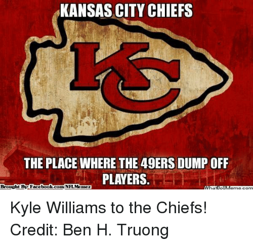 Kansas City Chiefs: KANSAS CITY CHIEFS  THE PLACE WHERE THE 49ERS DUMP OFF  PLAYERS  Brought By Facebook.com/NFL Menez Kyle Williams to the Chiefs! Credit: Ben H. Truong