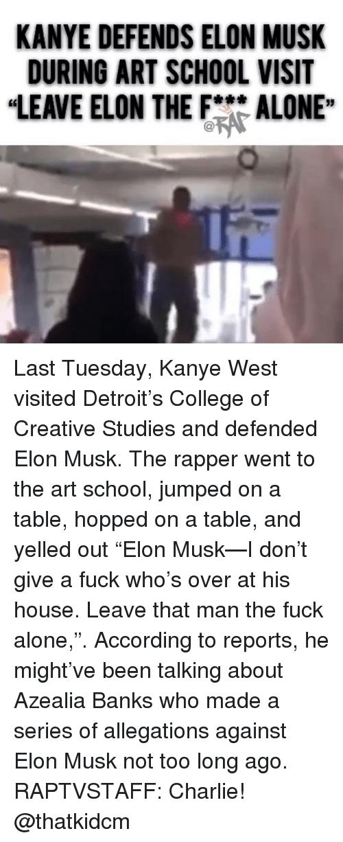 "art school: KANYE DEFENDS ELON MUSK  DURING ART SCHOOL VISIT  ""LEAVE ELON THEFALONE"" Last Tuesday, Kanye West visited Detroit's College of Creative Studies and defended Elon Musk. The rapper went to the art school, jumped on a table, hopped on a table, and yelled out ""Elon Musk—I don't give a fuck who's over at his house. Leave that man the fuck alone,"". According to reports, he might've been talking about Azealia Banks who made a series of allegations against Elon Musk not too long ago. RAPTVSTAFF: Charlie! @thatkidcm"