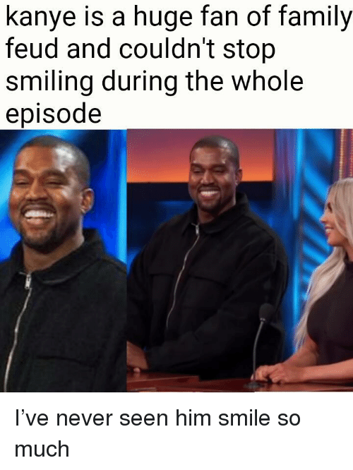 Family, Family Feud, and Kanye: kanye is a huge fan of family  feud and couldn't stop  smiling during the whole  episode <p>I've never seen him smile so much</p>