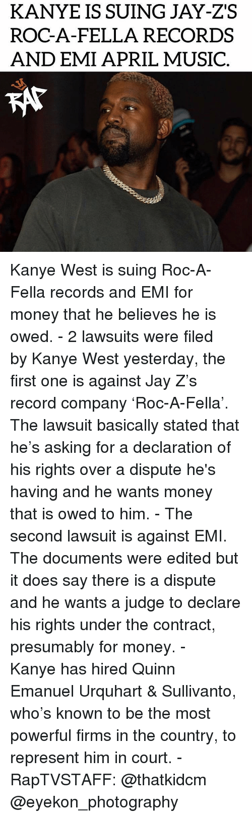 Lawsuit: KANYE IS SUING JAY-ZS  ROC-A-FELLA RECORDS  AND EMI APRIL MUSIC  KAT Kanye West is suing Roc-A-Fella records and EMI for money that he believes he is owed. - 2 lawsuits were filed by Kanye West yesterday, the first one is against Jay Z's record company 'Roc-A-Fella'. The lawsuit basically stated that he's asking for a declaration of his rights over a dispute he's having and he wants money that is owed to him. - The second lawsuit is against EMI. The documents were edited but it does say there is a dispute and he wants a judge to declare his rights under the contract, presumably for money. - Kanye has hired Quinn Emanuel Urquhart & Sullivanto, who's known to be the most powerful firms in the country, to represent him in court. - RapTVSTAFF: @thatkidcm @eyekon_photography