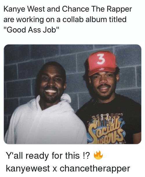 "Ass, Chance the Rapper, and Kanye: Kanye West and Chance The Rapper  are working on a collab album titled  ""Good Ass Job""  3 Y'all ready for this !? 🔥 kanyewest x chancetherapper"