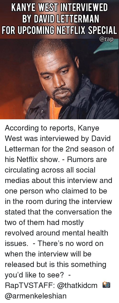 Kanye, Memes, and Netflix: KANYE WEST INTERVIEWED  BY DAVID LETTERMAN  FOR UPCOMING NETFLIX SPECIAL  @rap According to reports, Kanye West was interviewed by David Letterman for the 2nd season of his Netflix show. - Rumors are circulating across all social medias about this interview and one person who claimed to be in the room during the interview stated that the conversation the two of them had mostly revolved around mental health issues.  - There's no word on when the interview will be released but is this something you'd like to see?  - RapTVSTAFF: @thatkidcm 📸 @armenkeleshian
