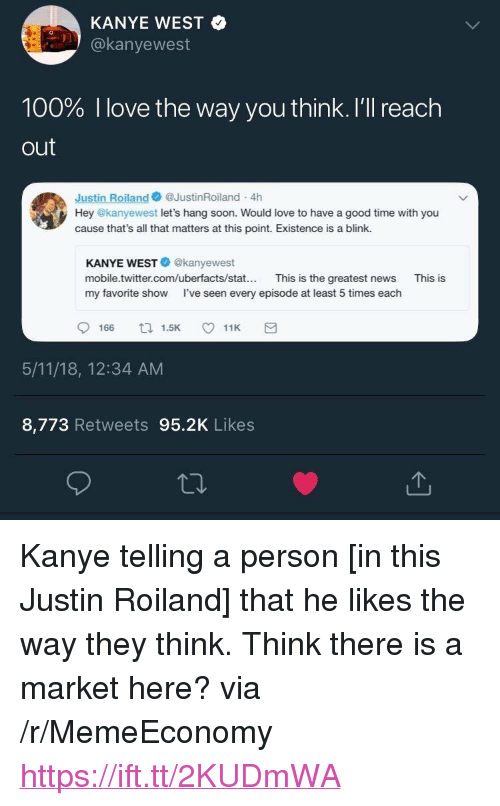 """Have A Good Time: KANYE WEST  @kanyewest  100% I love the way you think. I'll reach  out  Justin Roiland@JustinRoiland 4h  Hey @kanyewest let's hang soon. Would love to have a good time with you  cause that's all that matters at this point. Existence is a blink.  KANYE WEST@kanyewest  mobile.twitter.com/uberfacts/stat... This is the greatest news  my favorite show I've seen every episode at least 5 times each  This is  166 1.511K  5/11/18, 12:34 AM  8,773 Retweets 95.2K Likes <p>Kanye telling a person [in this Justin Roiland] that he likes the way they think. Think there is a market here? via /r/MemeEconomy <a href=""""https://ift.tt/2KUDmWA"""">https://ift.tt/2KUDmWA</a></p>"""