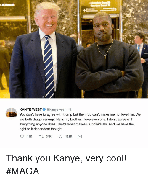 Energy, Kanye, and Love: KANYE WEST@kanyewest 4h  You don't have to agree with trump but the mob can't make me not love him. We  are both dragon energy. He is my brother. I love everyone. I don't agree with  everything anyone does. That's what makes us individuals. And we have the  right to independent thought Thank you Kanye, very cool! #MAGA