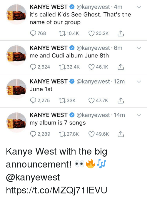 Kanye, Ghost, and Kanye West: KANYE WEST @kanyewest 4m v  it's called Kids See Ghost. That's the  name of our group  9768 t010.4K 20.2K T  KANYE WEST@kanyewest 6m v  me and Cudi album June 8th  2524 32.4K 46.1K △  KANYE WEST@kanyewest 12m v  June 1st  92,275 t33 047.7K T  KANYE WEST @kanyewest 14m v  my album is 7 songs  2,289 t27.8K 49.6K Kanye West with the big announcement! 👀🔥🎶 @kanyewest https://t.co/MZQj71lEVU