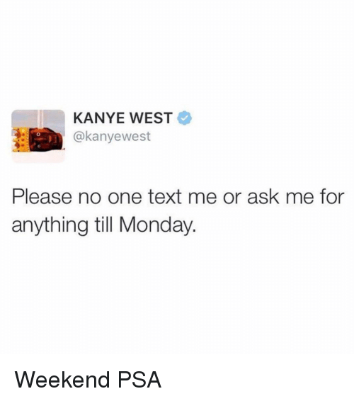 Kanye, Kanye West, and Text: KANYE WEST  @kanyewest  Please no one text me or ask me for  anything till Monday. Weekend PSA