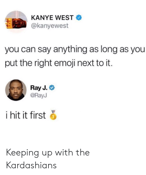 Keeping Up With The Kardashians: KANYE WEST  @kanyewest  you can say anything as long as you  put the right emoji next to it.  Ray J.  @RayJ  i hit it first Keeping up with the Kardashians