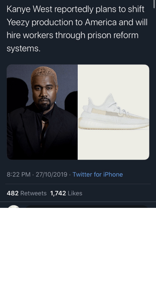 Kanye: Kanye West reportedly plans to shift  Yeezy production to America and will  hire workers through prison reform  systems.  8:22 PM 27/10/2019 Twitter for iPhone  482 Retweets 1,742 Likes repent-zoomer:I've been skeptical about all this but good for him if he actually puts some action behind his words