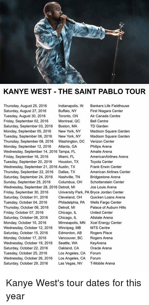 quicken: KANYE WEST THE SAINT PABLO TOUR  Thursday, August 25, 2016  Indianapolis, IN Bankers Life Fieldhouse  Buffalo, NY  First Niagara Center  Saturday, August 27, 2016  Tuesday, August 30, 2016  Toronto, ON  Air Canada Centre  Friday, September 02, 2016  Montreal, QC  Bell Centre  Saturday, September 03, 2016  Boston, MA  TD Garden  Monday, September 05, 2016  New York, NY  Madison Square Garden  Tuesday, September 06, 2016  New York, NY  Madison Square Garden  Thursday, September 08, 2016 Washington, DC Verizon Center  Monday, September 12, 2016  Atlanta, GA  Philips Arena  Wednesday, September 14, 2016 Tampa, FL  Amalie Arena  Friday, September 16, 2016  Miami, FL  AmericanAirlines Arena  Tuesday, September 20, 2016  Houston, TX  Toyota Center  Wednesday, September 21, 2016 Austin, TX  Frank Erwin Center  Thursday, September 22, 2016  Dallas, TX  American Airlines Center  Saturday, September 24, 2016  Nashville, TN  Bridgestone Arena  Sunday, September 25, 2016  Columbus, OH  Schottenstein Center  Wednesday, September 28, 2016 Detroit, MI  Joe Louis Arena  University Park, PA Bryce Jordan Center  Friday, September 30, 2016  Cleveland, OH Quicken Loans Arena  Saturday, October 01, 2016  Tuesday, October 04, 2016  Philadelphia, PA  Wells Fargo Center  Detroit, MI  Palace of Auburn Hills  Thursday, October 06, 2016  Chicago, IL  United Center  Friday, October 07, 2016  Saturday, October 08, 2016  Chicago, IL  Allstate Arena  Monday, October 10, 2016  Minneapolis, MN Xcel Energy Center  Wednesday, October 12, 2016  Winnipeg, MB  MTS Centre  Saturday, October 15, 2016  Edmonton, AB  Rogers Place  Monday, October 17, 2016  Vancouver, BC  Rogers Arena  Wednesday, October 19, 2016  Seattle, WA  KeyArena  Oracle Arena  Saturday, October 22, 2016  Oakland, CA  Tuesday, October 25, 2016  Los Angeles, CA Forum  Wednesday, October 26, 2016  Los Angeles, CA Forum  Saturday, October 29, 2016  Las Vegas, NV T-Mobile Arena Kanye West's tour dates for this year