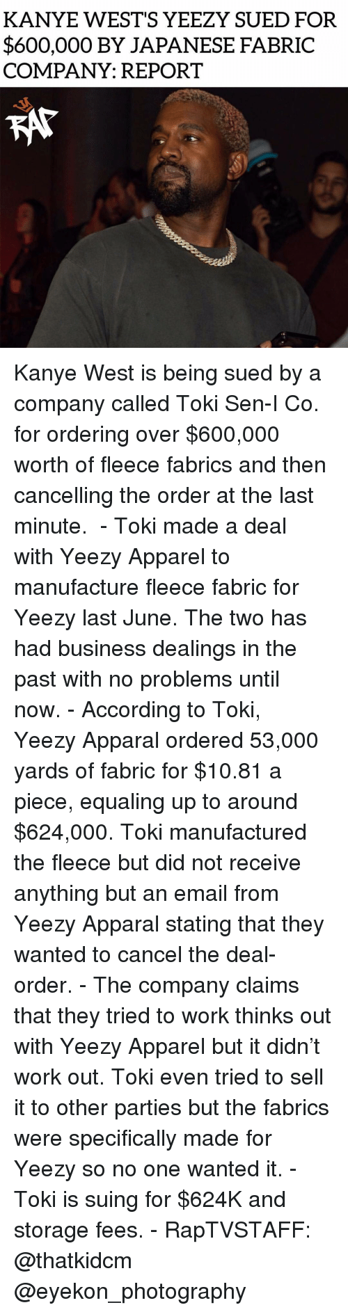 no problems: KANYE WEST'S YEEZY SUED FOR  $600,000 BY JAPANESE FABRIC  COMPANY: REPORT Kanye West is being sued by a company called Toki Sen-I Co. for ordering over $600,000 worth of fleece fabrics and then cancelling the order at the last minute.  - Toki made a deal with Yeezy Apparel to manufacture fleece fabric for Yeezy last June. The two has had business dealings in the past with no problems until now. - According to Toki, Yeezy Apparal ordered 53,000 yards of fabric for $10.81 a piece, equaling up to around $624,000. Toki manufactured the fleece but did not receive anything but an email from Yeezy Apparal stating that they wanted to cancel the deal-order. - The company claims that they tried to work thinks out with Yeezy Apparel but it didn't work out. Toki even tried to sell it to other parties but the fabrics were specifically made for Yeezy so no one wanted it. - Toki is suing for $624K and storage fees. - RapTVSTAFF: @thatkidcm @eyekon_photography