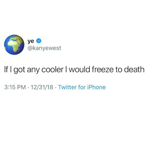 Iphone, Twitter, and Death: @kanyewest  If l got any cooler I would freeze to death  3:15 PM - 12/31/18 Twitter for iPhone