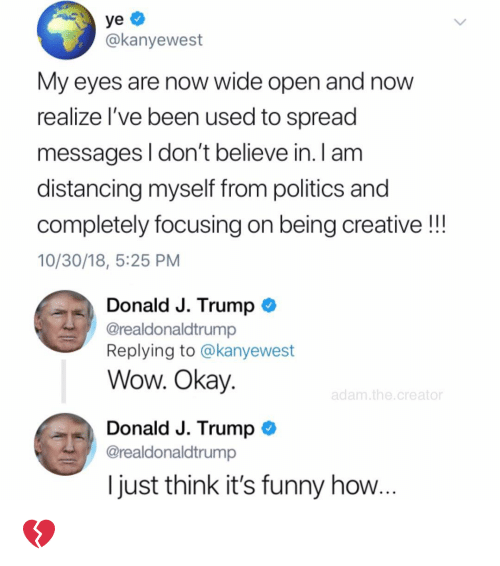 Funny, Memes, and Politics: @kanyewest  My eyes are now wide open and now  realize l've been used to spread  messages l don't believe in. I am  distancing myself from politics and  completely focusing on being creative!!!  10/30/18, 5:25 PM  Donald J. Trump  @realdonaldtrump  Replying to @kanyewest  Wow. Okay  adam. the.creator  Donald J. Trump  @realdonaldtrump  I just think it's funny how 💔