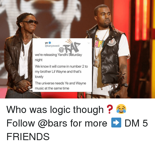 Friends, Lil Wayne, and Logic: @kanyewest  we're releasing Yandhi Saturday  night  We know it will come in number 2 to  my brother Lil Wayne and that's  lovely  The universe needs Ye and Wayne  music at the same time Who was logic though❓😂 Follow @bars for more ➡️ DM 5 FRIENDS