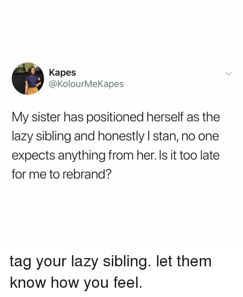Lazy, Stan, and Relatable: Kapes  @KolourMeKapes  My sister has positioned herself as the  lazy sibling and honestly I stan, no one  expects anything from her. ls it too late  for me to rebrand? tag your lazy sibling. let them know how you feel.