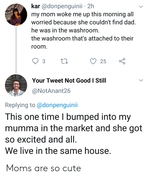 this morning: kar @donpenguinii 2h  my mom woke me up this morning all  worried because she couldn't find dad.  he was in the washroom.  the washroom that's attached to their  room.  25  Your Tweet Not Good I Still  @NotAnant26  Replying to@donpenguini  This one time I bumped into my  mumma in the market and she got  so excited and all  We live in the same house. Moms are so cute