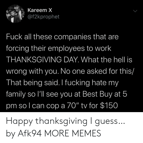 "what-the-hell: Kareem X  @f2kprophet  Fuck all these companies that are  forcing their employees to work  THANKSGIVING DAY. What the hell is  wrong with you. No one asked for this/  That being said. I fucking hate my  family so l'll see you at Best Buy at 5  pm so l can cop a 70"" tv for $150 Happy thanksgiving I guess… by Afk94 MORE MEMES"