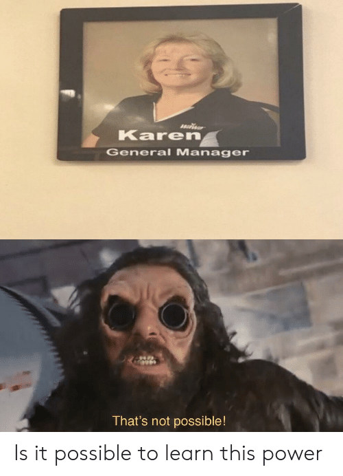 It Possible: Karen  General Manager  That's not possible! Is it possible to learn this power