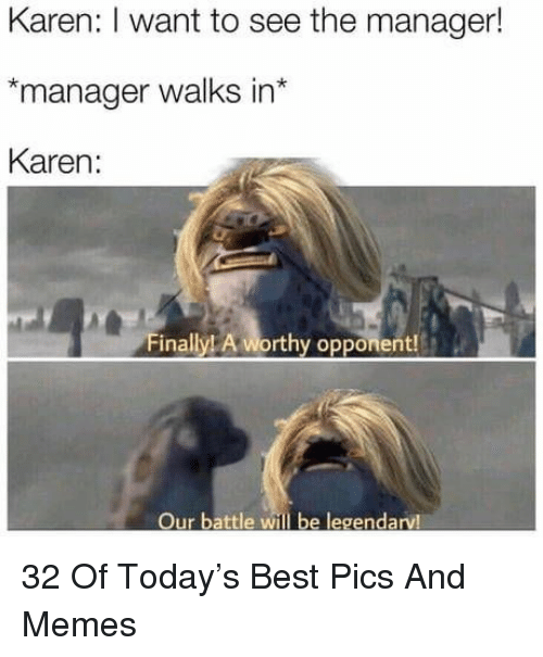 Memes, Best, and Today: Karen: I want to see the manager!  manager walks in  Karen:  Finally! A worthy opponent!  Our battle will be legendarv! 32 Of Today's Best Pics And Memes