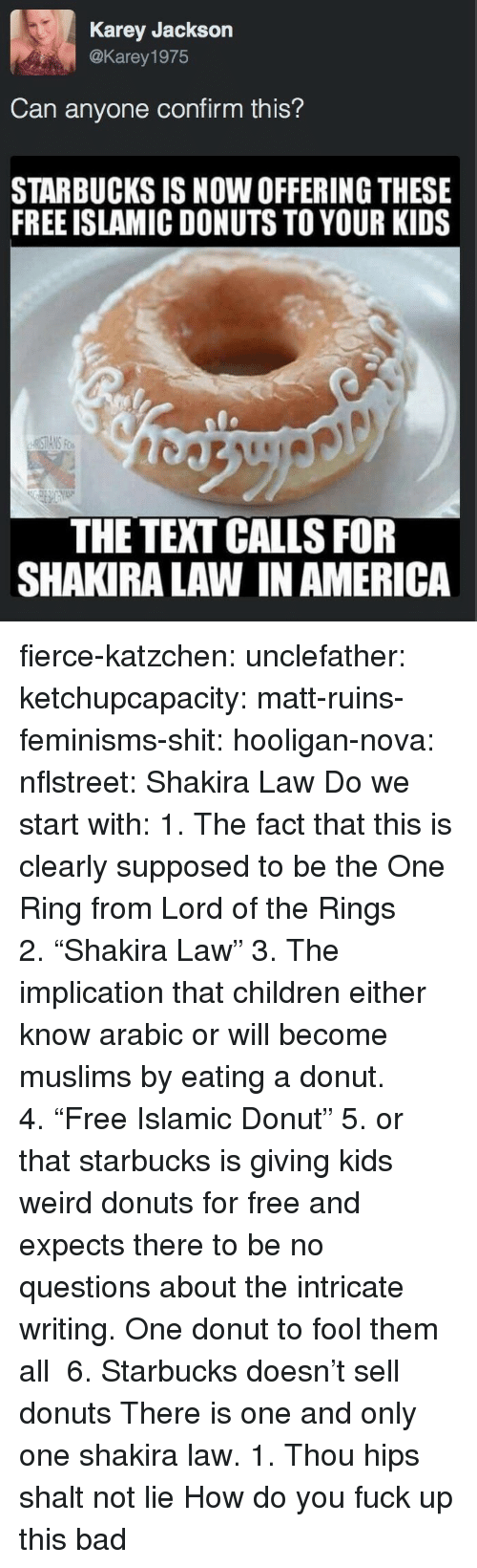 """America, Bad, and Children: Karey Jackson  @Karey 1975  Can anyone confirm this?  STARBUCKS IS NOW OFFERING THESE  FREE ISLAMIC DONUTS TO YOUR KIDS  THE TEXT CALLS FOR  SHAKIRA LAW IN AMERICA fierce-katzchen:  unclefather:  ketchupcapacity:  matt-ruins-feminisms-shit:  hooligan-nova:  nflstreet: Shakira Law Do we start with: 1. The fact that this is clearly supposed to be the One Ring from Lord of the Rings 2.""""Shakira Law"""" 3. The implication that children either know arabic or will become muslims by eating a donut. 4.""""Free Islamic Donut"""" 5. or that starbucks is giving kids weird donuts for free and expects there to be no questions about the intricate writing.  One donut to fool them all   6. Starbucks doesn't sell donuts   There is one and only one shakira law. 1. Thou hips shalt not lie   How do you fuck up this bad"""