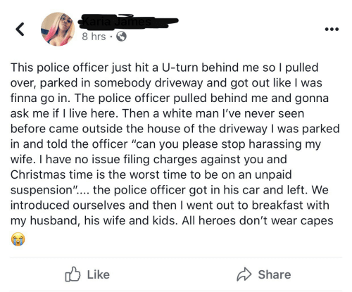 "harassing: Karia James  8 hrs · 6  This police officer just hit a U-turn behind me so I pulled  over, parked in somebody driveway and got out like I was  finna go in. The police officer pulled behind me and gonna  ask me if I live here. Then a white man l've never seen  before came outside the house of the driveway I was parked  in and told the officer ""can you please stop harassing my  wife. I have no issue filing charges against you and  Christmas time is the worst time to be on an unpaid  suspension""... the police officer got in his car and left. We  introduced ourselves and then I went out to breakfast with  my husband, his wife and kids. All heroes don't wear capes  לן Like  Share"