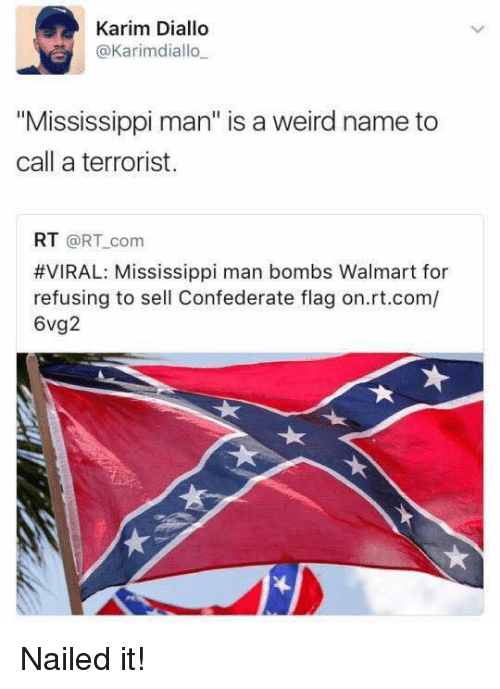 """Walmarter: Karim Diallo  @Karimdiallo  """"Mississippi man"""" is a weird name to  call a terrorist.  RT @RT com  #VIRAL: Mississippi man bombs Walmart for  refusing to sell Confederate flag on.rt.com/  6vg2 Nailed it!"""