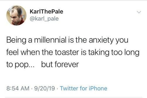 Too Long: KarIThePale  @karl_pale  Being a millennial is the anxiety you  feel when the toaster is taking too long  but forever  to pop...  8:54 AM 9/20/19 Twitter for iPhone