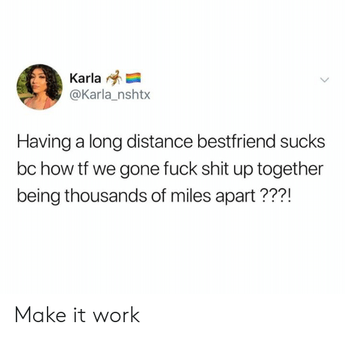 bestfriend: Karla  @Karla_nshtx  Having a long distance bestfriend sucks  bc how tf we gone fuck shit up together  being thousands of miles apart???! Make it work
