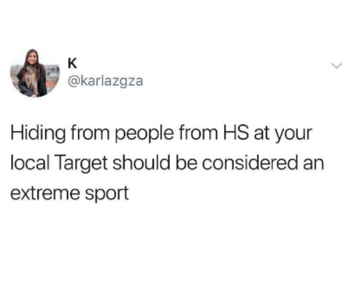 Target, Local, and Extreme: @karlazgza  Hiding from people from HS at your  local Target should be considered an  extreme sport