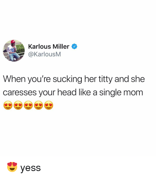 Head, Memes, and Mom: Karlous Miller  aKarlousM  When you're sucking her titty and she  caresses your head like a single mom 😍 yess