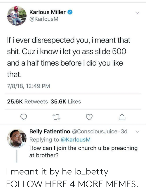 Preaching: Karlous Miller  @KarlousM  If i ever disrespected you, i meant that  shit. Cuz i know i let yo ass slide 500  and a half times before i did you like  that.  7/8/18, 12:49 PM  25.6K Retweets 35.6K Likes  Belly Fatlentino @ConsciousJuice 3d  Replying to @KarlousM  How can I join the church u be preaching  at brother? I meant it by hello_betty FOLLOW HERE 4 MORE MEMES.